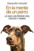 EN LA MENTE DE UN PERRO: LO QUE LOS PERROS VEN, HUELEN Y SABEN - 9788490565346 - ALEXANDRA HOROWITZ