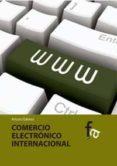 EL COMERCIO ELECTRONICO INTERNACIONAL - 9788499763446 - ARTURO GAMEZ