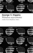 MATALOS SUAVEMENTE - 9788415625056 - GEORGE V. HIGGINS