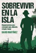 SOBREVIVIR EN LA ISLA: MANUAL PRACTICO PARA CONSEGUIR AGUA, ALIMENTO, REFUGIO Y FUEGO - 9788416961856 - DAVID MARTINEZ