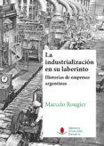 la industrialización en su laberinto. historias de empresas argen tinas.-marcelo rougier-9788481027556