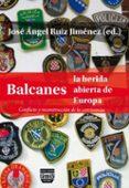 BALCANES LA HERIDA ABIERTA DE EUROPA: CONFLICTO Y RECONSTRUCCION DE LA CONVIVENCIA - 9788492751556 - JOSE ANGEL RUIZ JIMENEZ