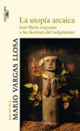 LA UTOPIA ARCAICA - 9788420466866 - MARIO VARGAS LLOSA