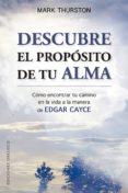 DESCUBRE EL PROPOSITO DE TU ALMA: COMO ENCONTRAR TU CAMINO EN LA VIDA A LA MANERA DE EDGAR CAYCE - 9788491113966 - MARK THURSTON