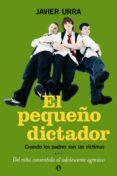 EL PEQUEÑO DICTADOR: CUANDO LOS PADRES SON LAS VICTIMAS. DEL NIÑO CONSENTIDO, AL ADOLESCENTE AGRESIVO - 9788497345866 - JAVIER URRA PORTILLO