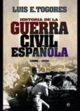 HISTORIA DE LA GUERRA CIVIL ESPAÑOLA 1936 - 1939 - 9788499701066 - LUIS E. TOGORES