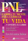 PNL CAMBIA TU MENTE PARA CAMBIAR TU VIDA Y CONSERVA EL CAMBIO - 9788484452676 - STEVE ANDREAS