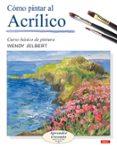 COMO PINTAR AL ACRILICO: CURSO BASICO DE PINTURA. APRENDER CREAND O PASO A PASO - 9788496365476 - WENDY JELBERT
