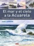 EL MAR Y EL CIELO A LA ACUARELA - 9788498745276 - TERRY HARRISON