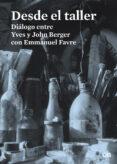 DESDE EL TALLER: DIALOGO ENTRE YVES Y JOHN BERGER CON EMMANUEL FAVRE - 9788425227486 - JOHN BERGER