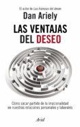 LAS VENTAJAS DEL DESEO: COMO SACAR PARTIDO DE LA IRRACIONALIDAD E N NUESTRAS RELACIONES PERSONALES Y LABORALES - 9788434469686 - DAN ARIELY