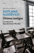 ULTIMOS TESTIGOS: LOS NIÑOS DE LA SEGUNDA GUERRA MUNDIAL - 9788466341486 - SVETLANA ALEXIEVICH