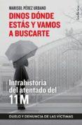 DINOS DÓNDE ESTAS Y VAMOS A BUSCARTE: INTRAHISTORIA DEL ATENTADO DEL 11M - 9788415732396 - MARISOL PÉREZ URBANO