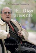 EL DIOS PRESENTE: CONFESIONES DE UN VIEJO CRISTIANO (3ª ED.) - 9788472457096 - JOSE ANTONIO GONZALEZ CASANOVA