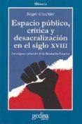 ESPACIO PUBLICO, CRITICA Y DESACRALIZACION EN EL SIGLO XVIII: LOS ORIGENES CULTURALES DE LA REVOLUCION FRANCESA - 9788474325096 - ROGER CHARTIER