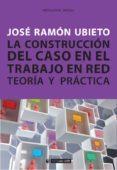 la construcción del caso en el trabajo en red. teoría y práctica (ebook)-jose ramon ubieto pardo-9788491163596