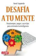 DESAFIA A TU MENTE: PASATIEMPOS, JUEGOS Y ACERTIJOS PARA ESTIMULA R TU INTELIGENCIA - 9788496746596 - DAVID IZQUIERDO