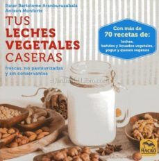 tus leches vegetales caseras: frescas, no pasteurizadas y sin conservantes-itziar bartolome aranburuzabala-9788417080006