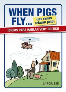 Descargar libros en formato pdf gratis. WHEN PIGS FLY... (LAS RANAS CRIARAN PELO) IDIOMS PARA HABLAR VERY BRITISH de
