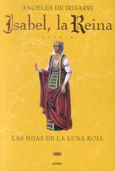 Isabel La Reina Las Hijas De La Luna Roja De Angeles De Irisarri Casa Del Libro