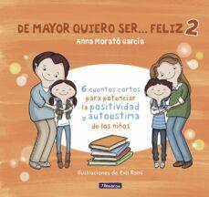 de mayor quiero ser feliz 2: 6 cuentos cortos para potenciar la positividad y autoestima de los niños-anna morato garcia-9788448852016