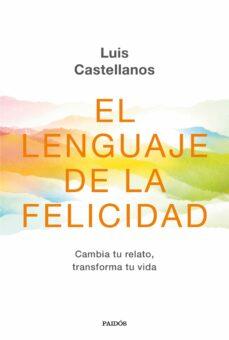 Gratis para descargar libros. EL LENGUAJE DE LA FELICIDAD: CAMBIA TU RELATO, TRANSFORMA TU VIDA PDF (Spanish Edition) 9788449336416 de LUIS CASTELLANOS