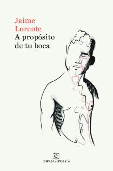 Libros de audio gratis descargar iphone A PROPÓSITO DE TU BOCA 9788467055016 (Literatura española) CHM MOBI de JAIME LORENTE