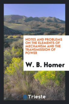 NOTES AND PROBLEMS ON THE ELEMENTS OF MECHANISM AND THE TRANSMISSION OF  POWER   W  B  HOMER   Comprar libro 9780649658626