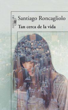 Descarga de libros de Rapidshare TAN CERCA DE LA VIDA de SANTIAGO RONCAGLIOLO