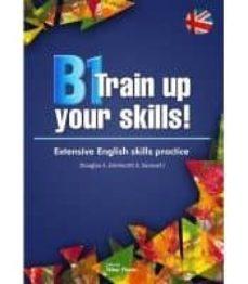 Descárgate los libros gratis en pdf. B1 TRAIN UP YOUR SKILLS!. EXTENSIVE ENGLISH SKILLS PRACTICE CHM