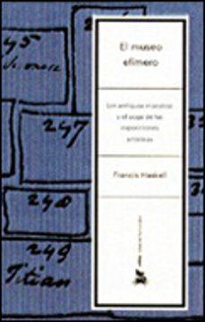 el museo efimero: los antiguos maestros y el auge de las exposici ones artisticas-francis haskell-9788484323136