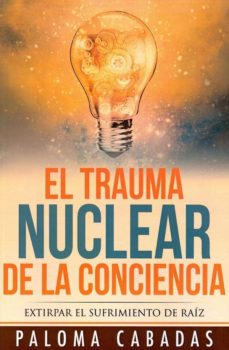el trauma nuclear de la conciencia: extirpar el sufrimiento de raiz-paloma cabadas-9788494359736