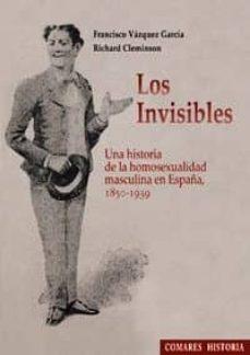 los invisibles: una historia de la homosexualidad en españa, 1850 -1939-francisco vazquez garcia-9788498367836