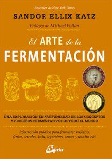 el arte de la fermentacion una exploracion en profundidad de los conceptos y procesos fermentativos de todo el mundo-sandor ellix katz-9788484455646