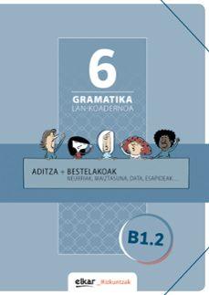 GRAMATIKA LAN-KOADERNOA 6 (B1.2) ADITZA + BESTELAKOAK