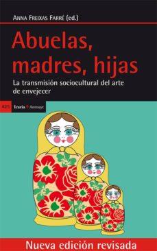 abuelas, madres, hijas: la transmision sociocultural del arte de envejecer-anna (ed.) freixas farre-9788498886146