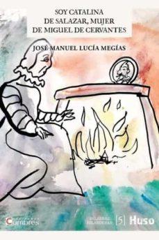 SOY CATALINA DE SALAZAR, MUJER DE MIGUEL DE CERVANTES   JOSE MANUEL LUCIA MEGIAS   Casa del Libro