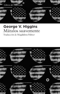 Descarga de libros pdb MATALOS SUAVEMENTE DJVU PDB ePub (Literatura española) 9788415625056 de GEORGE V. HIGGINS