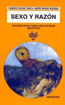 sexo y razon: una genealogia de la moral sexual en españa (siglo xvi-xx)-francisco vazquez garcia-andres moreno mengibar-9788446008156