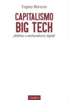 capitalismo big tech: ¿welfare o neofeudalismo digital?-evgeny morozov-9788494686856