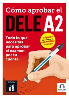 Descargar COMO APROBAR EL DELE A2: TODO LO QUE NECESITAS PARA APROBAR EL EXAMEN POR TU CUENTA gratis pdf - leer online