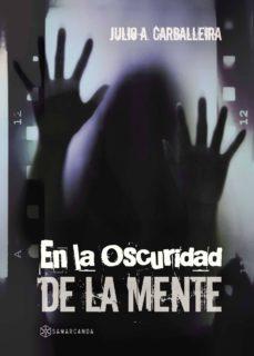 Descarga gratuita de libros de texto en pdf. EN LA OSCURIDAD DE LA MENTE de JULIO A. CARBALLEIRA 9788416849666