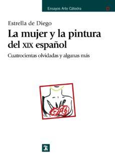 la mujer y la pintura del xix español: cuatrocientas olvidadas y alguna mas-estrella de diego-9788437625966