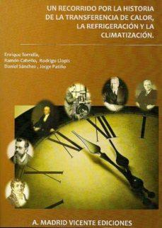 un recorrido por la historia de la transferencia de calor, la ref rigeracion y la climatizacion-enrique torrella-9788496709676