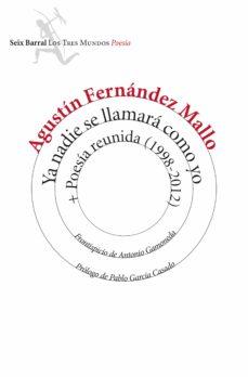 Descarga gratuita de libros electrónicos para móviles. YA NADIE SE LLAMARA COMO YO + POESIA REUNIDA (1998-2012) CHM de AGUSTIN FERNANDEZ MALLO 9788432225086