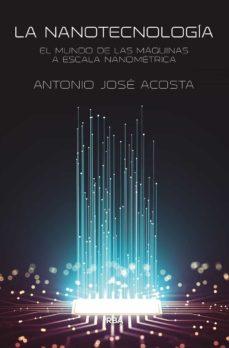 Foro descargar gratis ebook LA NANOTECNOLOGIA: EL MUNDO DE LAS MAQUINAS A ESCALA NANOMETRICA  de ANTONIO JOSE ACOSTA JIMENEZ 9788491875086
