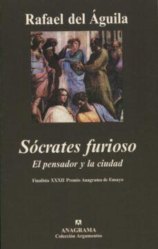 socrates furioso: el pensador y la ciudad (finalista xxxii premio anagrama de ensayo)-rafael del aguila tejerina-9788433962096