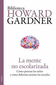 la mente no escolarizada: como piensan los niños y como deberian enseñar las escuelas-howard gardner-9788449329296