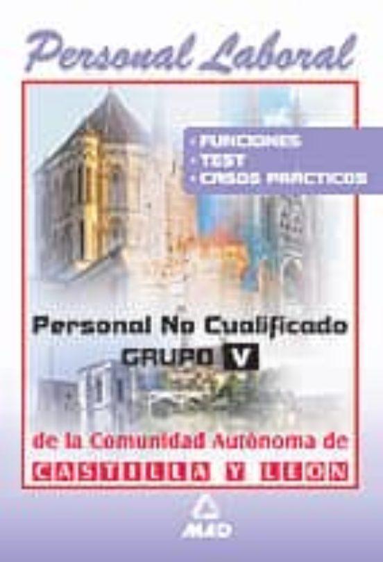 PERSONAL LABORAL DE LA COMUNIDAD AUTONOMA DE CASTILLA Y LEON: PER SONAL NO CUALIFICADO. GRUPO V: FUNCIONES, TEST Y CASOS PRACTICOS